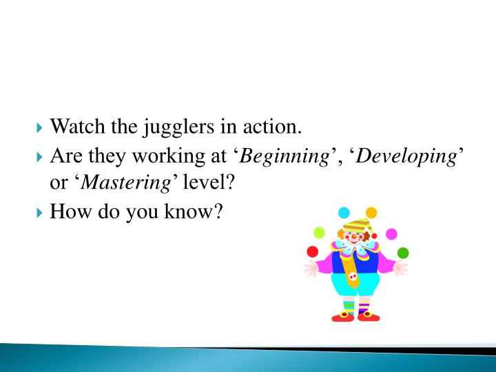 Watch the jugglers in action.