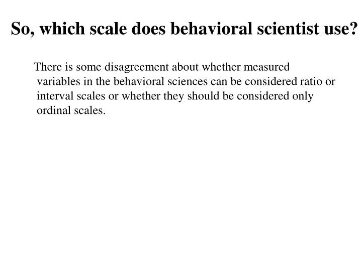 So, which scale does behavioral scientist use?