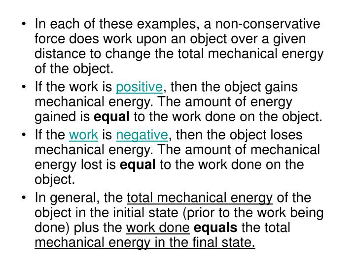 In each of these examples, a non-conservative force does work upon an object over a given distance to change the total mechanical energy of the object.