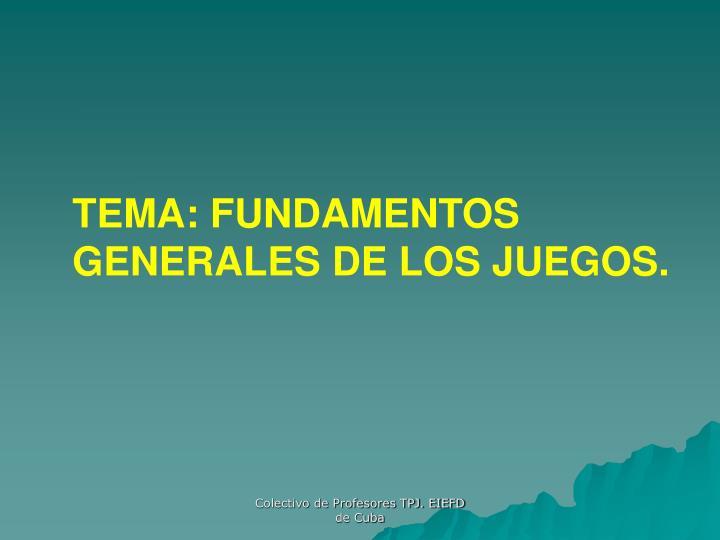 TEMA: FUNDAMENTOS GENERALES DE LOS JUEGOS.