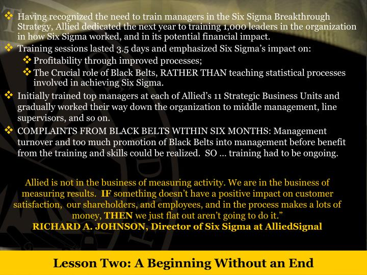 Having recognized the need to train managers in the Six Sigma Breakthrough Strategy, Allied dedicated the next year to training 1,000 leaders in the organization in how Six Sigma worked, and in its potential financial impact.