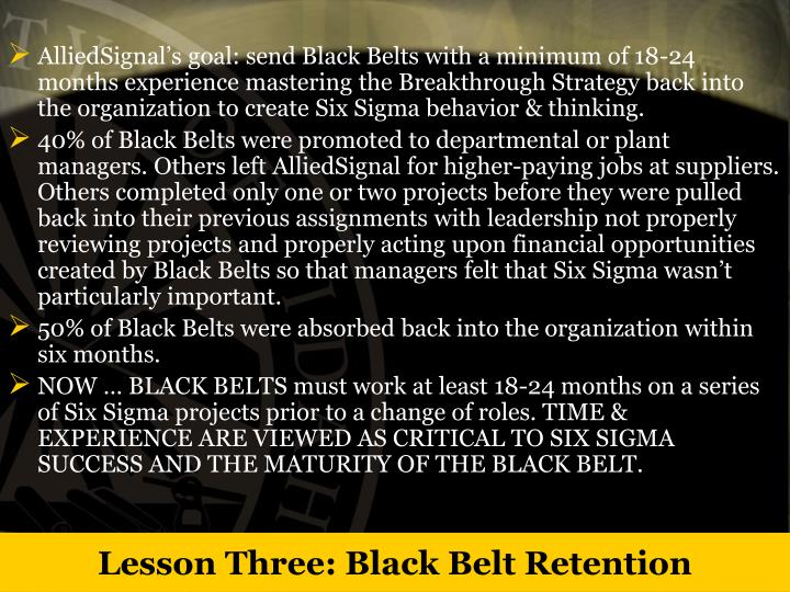 AlliedSignal's goal: send Black Belts with a minimum of 18-24 months experience mastering the Breakthrough Strategy back into the organization to create Six Sigma behavior & thinking.