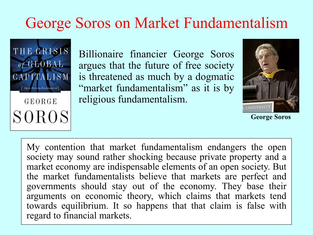 My contention that market fundamentalism endangers the open society may sound rather shocking because private property and a market economy are indispensable elements of an open society. But the market fundamentalists believe that markets are perfect and governments should stay out of the economy. They base their arguments on economic theory, which claims that markets tend towards equilibrium. It so happens that that claim is false with regard to financial markets.