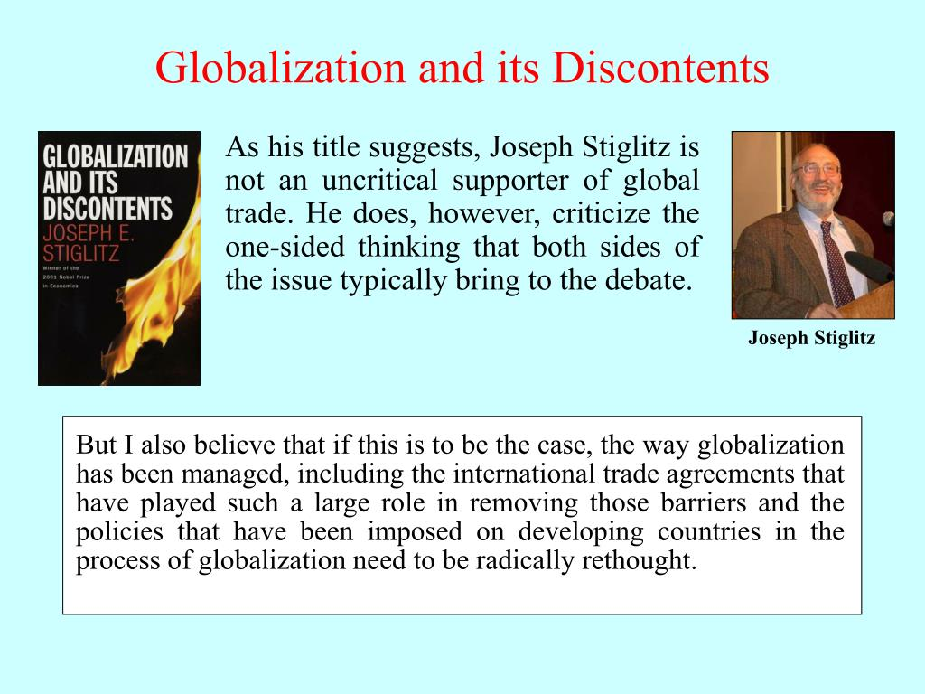 But I also believe that if this is to be the case, the way globalization has been managed, including the international trade agreements that have played such a large role in removing those barriers and the policies that have been imposed on developing countries in the process of globalization need to be radically rethought.