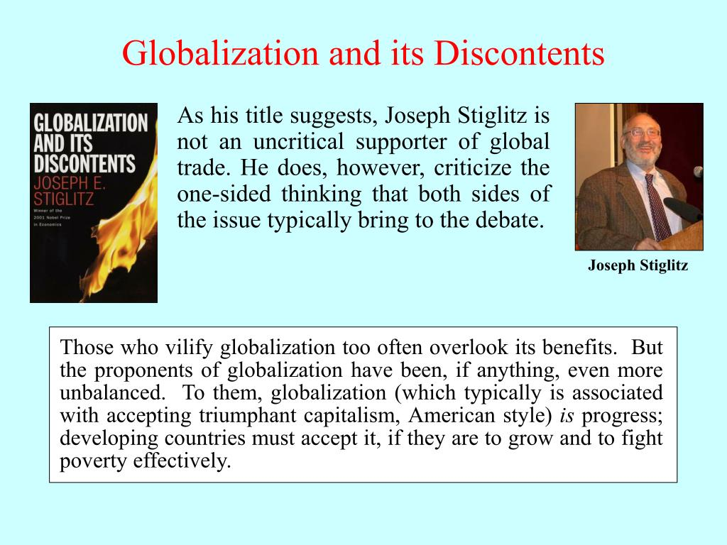 Those who vilify globalization too often overlook its benefits.  But the proponents of globalization have been, if anything, even more unbalanced.  To them, globalization (which typically is associated with accepting triumphant capitalism, American style)