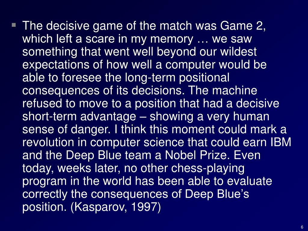 The decisive game of the match was Game 2, which left a scare in my memory … we saw something that went well beyond our wildest expectations of how well a computer would be able to foresee the long-term positional consequences of its decisions. The machine refused to move to a position that had a decisive short-term advantage – showing a very human sense of danger. I think this moment could mark a revolution in computer science that could earn IBM and the Deep Blue team a Nobel Prize. Even today, weeks later, no other chess-playing program in the world has been able to evaluate correctly the consequences of Deep Blue's position. (Kasparov, 1997)
