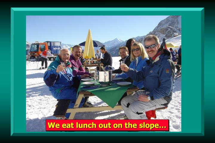 We eat lunch out on the slope…