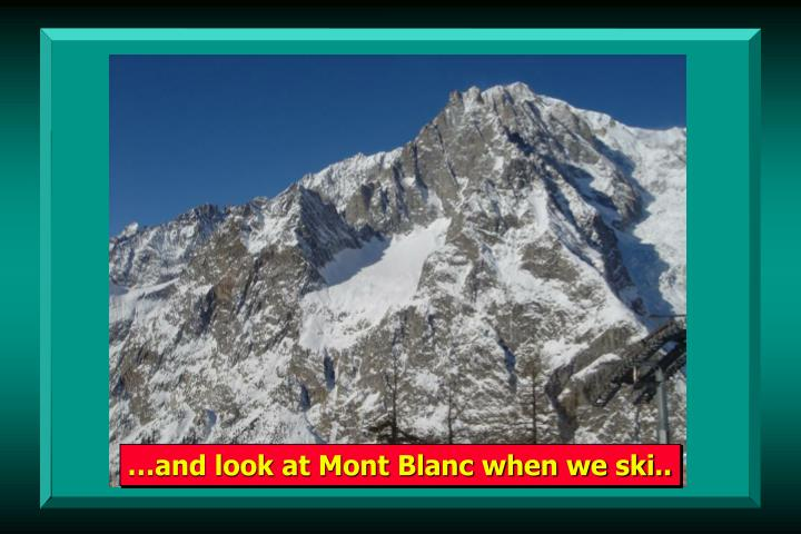 …and look at Mont Blanc when we ski..