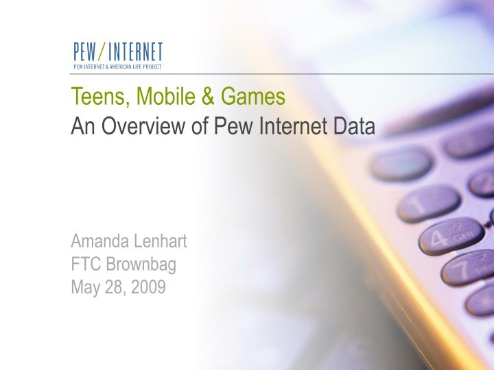 Teens mobile games an overview of pew internet data amanda lenhart ftc brownbag may 28 2009
