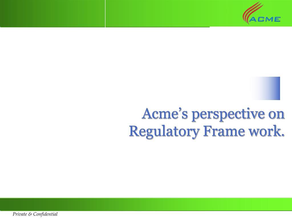 Acme's perspective on Regulatory Frame work.