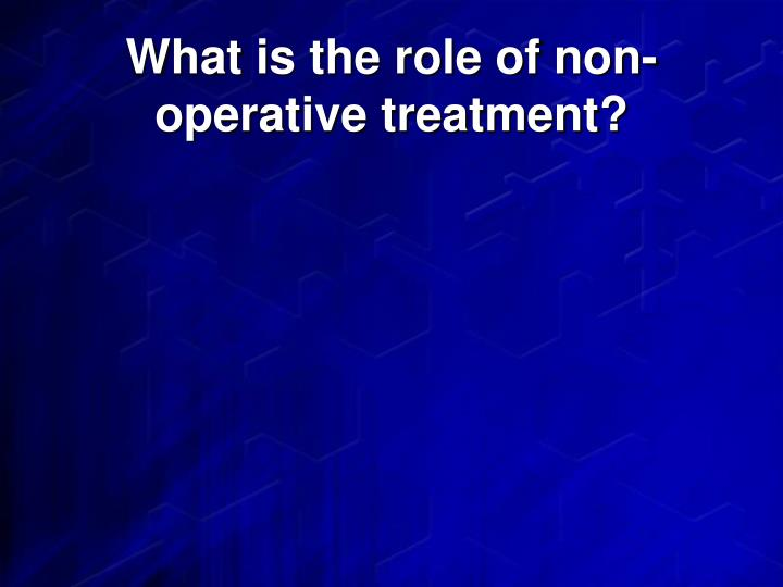What is the role of non-operative treatment?