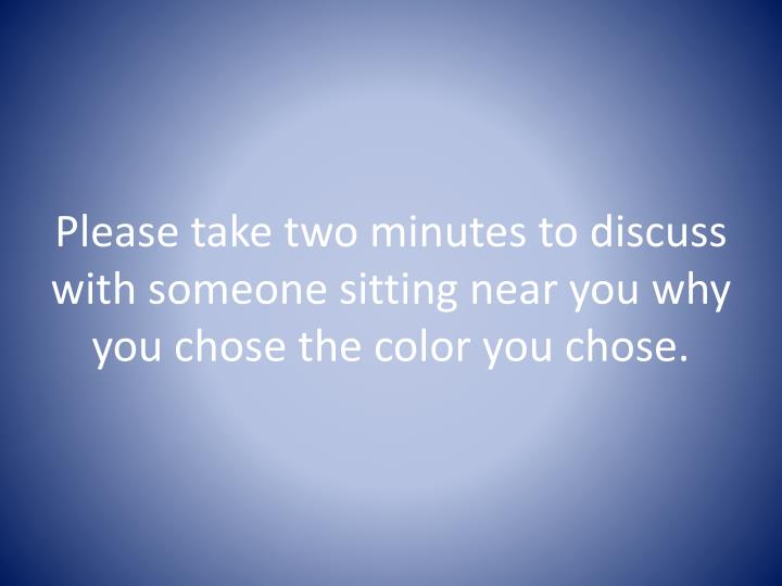 Please take two minutes to discuss with someone sitting near you why you chose the color you chose.