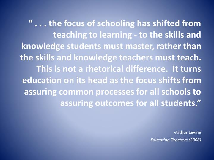 """ . . . the focus of schooling has shifted from teaching to learning - to the skills and knowledge students must master, rather than the skills and knowledge teachers must teach. This is not a rhetorical difference.  It turns education on its head as the focus shifts from assuring common processes for all schools to assuring outcomes for all students."""