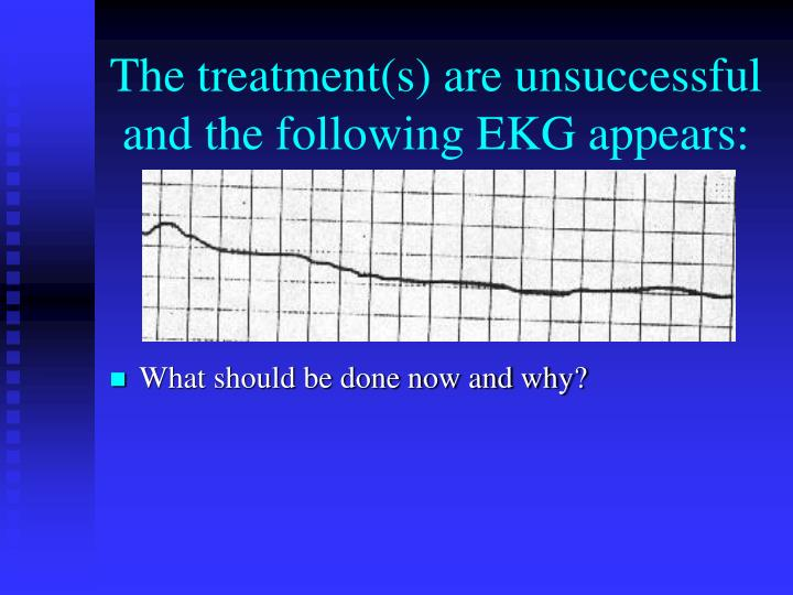 The treatment(s) are unsuccessful and the following EKG appears: