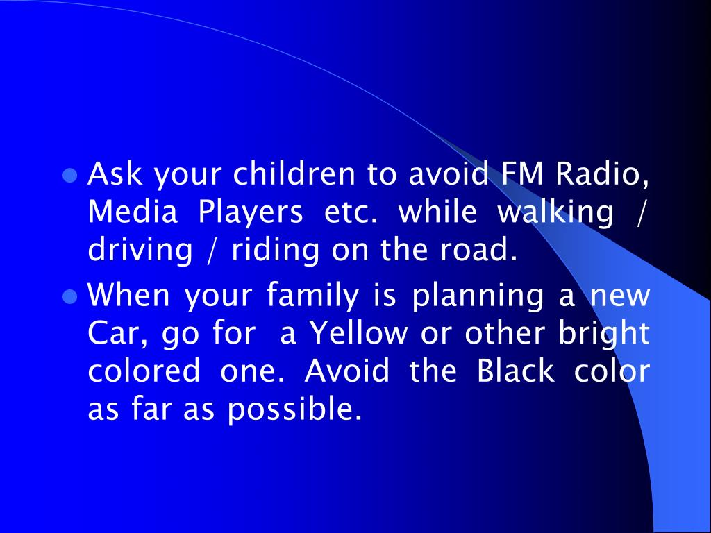 Ask your children to avoid FM Radio, Media Players etc. while walking / driving / riding on the road.
