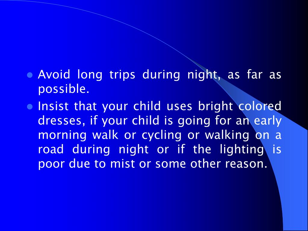 Avoid long trips during night, as far as possible.