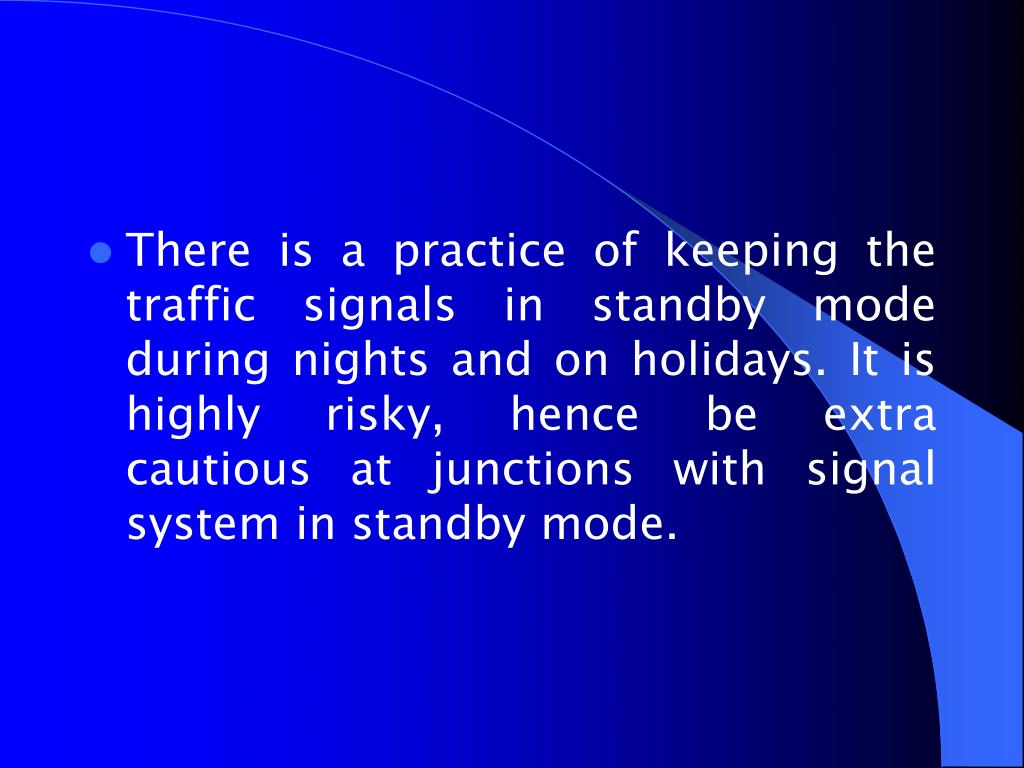 There is a practice of keeping the traffic signals in standby mode during nights and on holidays. It is highly risky, hence be extra cautious at junctions with signal system in standby mode.