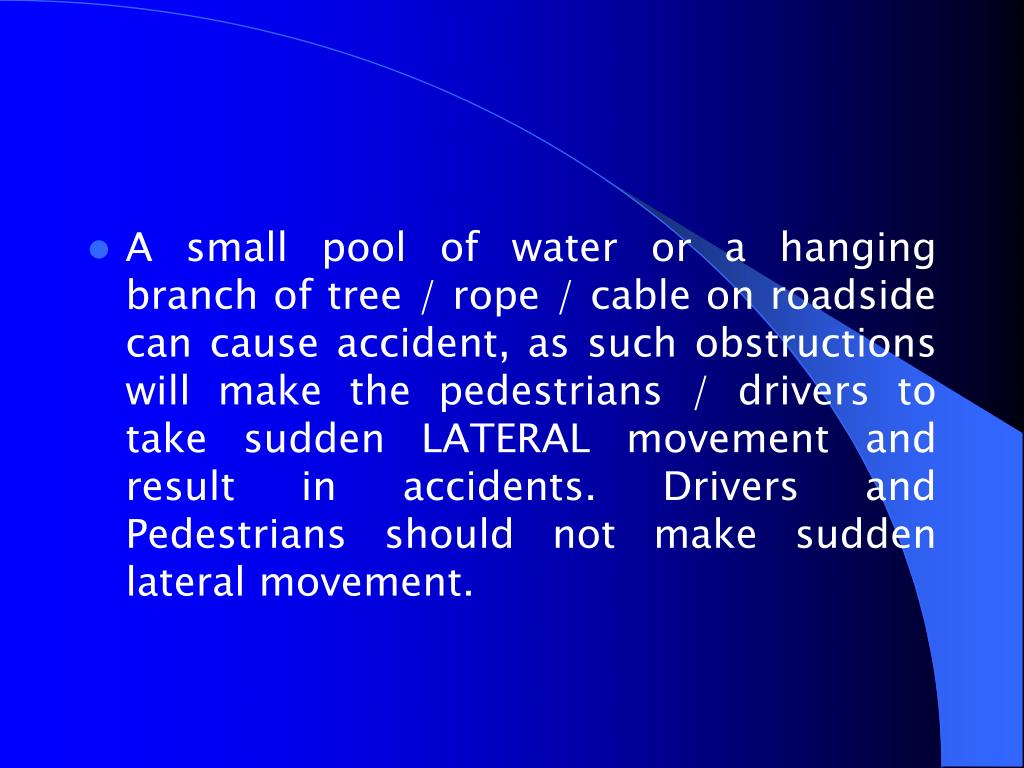 A small pool of water or a hanging branch of tree / rope / cable on roadside can cause accident, as such obstructions will make the pedestrians / drivers to take sudden LATERAL movement and result in accidents. Drivers and Pedestrians should not make sudden lateral movement.