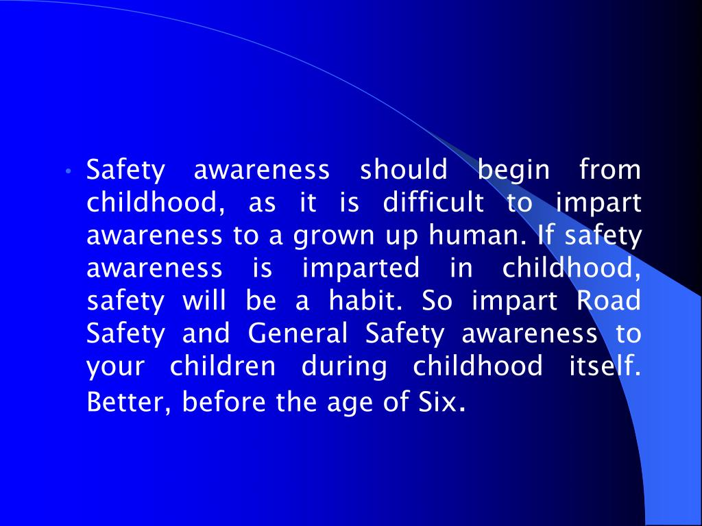 Safety awareness should begin from childhood, as it is difficult to impart awareness to a grown up human. If safety awareness is imparted in childhood, safety will be a habit. So impart Road Safety and General Safety awareness to your children during childhood itself. Better, before the age of Six