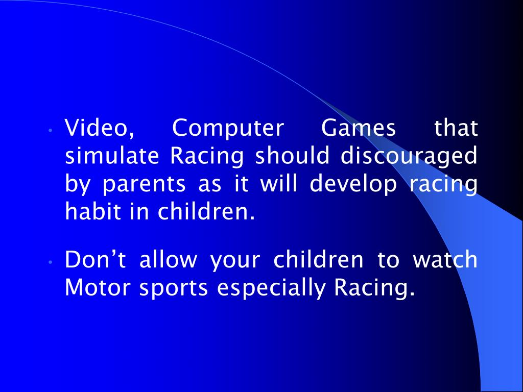 Video, Computer Games that simulate Racing should discouraged by parents as it will develop racing habit in children.