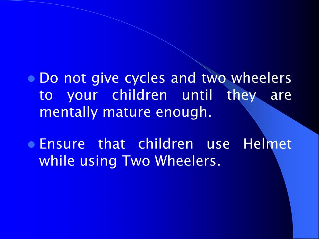 Do not give cycles and two wheelers to your children until they are mentally mature enough.