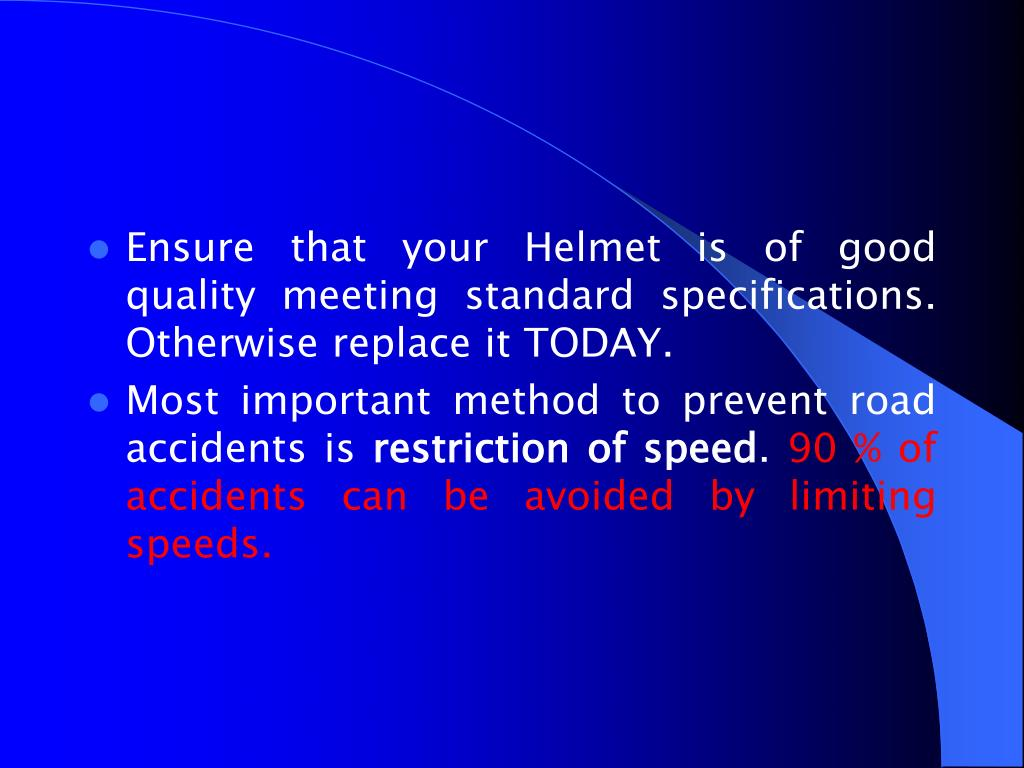 Ensure that your Helmet is of good quality meeting standard specifications. Otherwise replace it TODAY.
