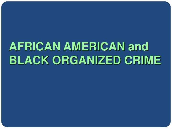 AFRICAN AMERICAN and BLACK ORGANIZED CRIME