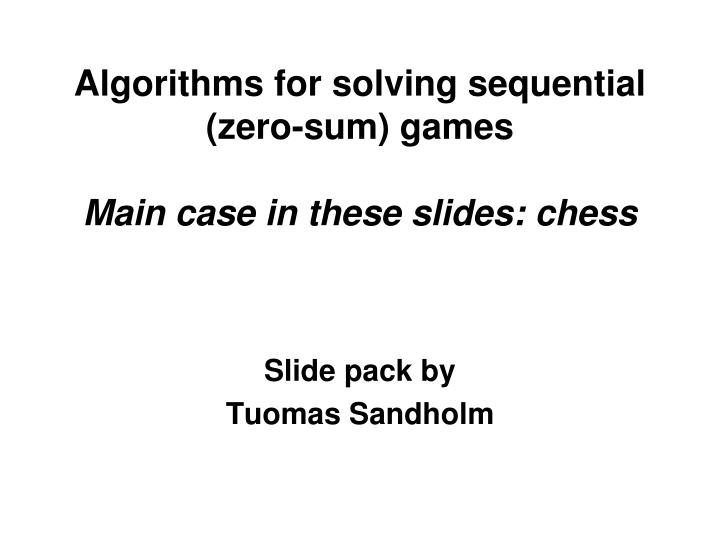 Algorithms for solving sequential zero sum games main case in these slides chess