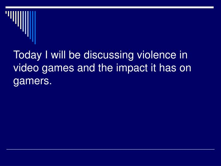 Today i will be discussing violence in video games and the impact it has on gamers