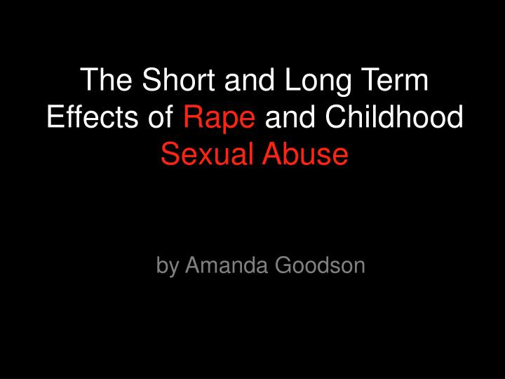 The short and long term effects of rape and childhood sexual abuse l.jpg