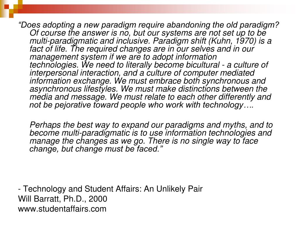 """""""Does adopting a new paradigm require abandoning the old paradigm? Of course the answer is no, but our systems are not set up to be multi-paradigmatic and inclusive.Paradigm shift (Kuhn, 1970) is a fact of life. The required changes are in our selves and in our management system if we are to adopt information technologies.We need to literally become bicultural - a culture of interpersonal interaction, and a culture of computer mediated information exchange.We must embrace both synchronous and asynchronous lifestyles. We must make distinctions between the media and message. We must relate to each other differently and not be pejorative toward people who work with technology…."""
