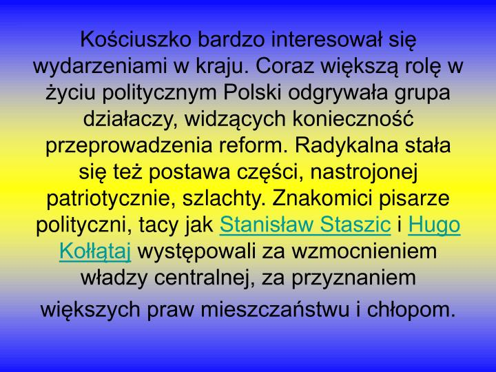 Kościuszko bardzo interesował się wydarzeniami w kraju. Coraz większą rolę w życiu politycznym Polski odgrywała grupa działaczy, widzących konieczność przeprowadzenia reform. Radykalna stała się też postawa części, nastrojonej patriotycznie, szlachty. Znakomici pisarze polityczni, tacy jak