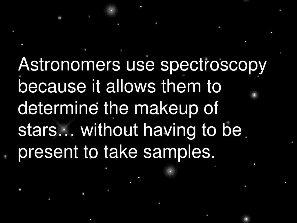 Astronomers use spectroscopy because it allows them to determine the makeup of stars… without having to be present to take samples.