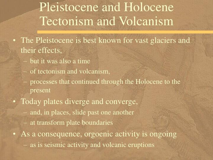 Pleistocene and Holocene Tectonism and Volcanism