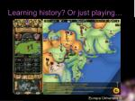 learning history or just playing