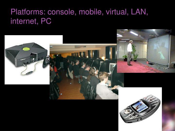 Platforms: console, mobile, virtual, LAN, internet, PC
