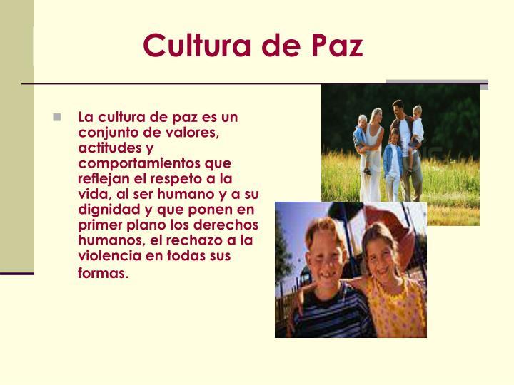 La cultura de paz es un conjunto de valores, actitudes y comportamientos que reflejan el respeto a la vida, al ser humano y a su dignidad y que ponen en primer plano los derechos humanos, el rechazo a la violencia en todas sus formas