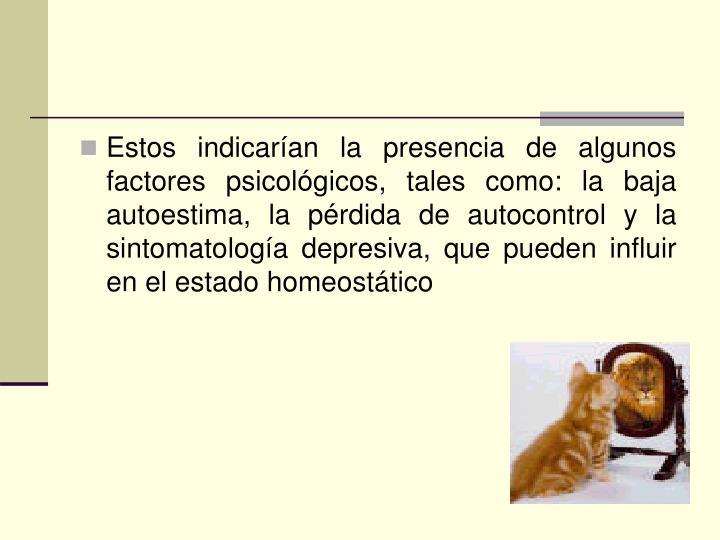 Estos indicarían la presencia de algunos factores psicológicos, tales como: la baja autoestima, la pérdida de autocontrol y la sintomatología depresiva, que pueden influir en el estado homeostático