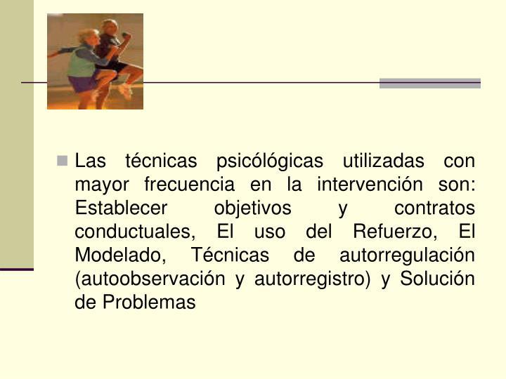 Las técnicas psicólógicas utilizadas con mayor frecuencia en la intervención son: Establecer objetivos y contratos conductuales, El uso del Refuerzo, El Modelado, Técnicas de autorregulación (autoobservación y autorregistro) y Solución de Problemas