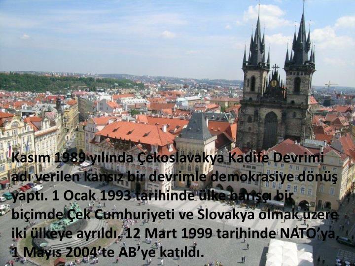 Kasım 1989 yılında Çekoslavakya Kadife Devrimi adı verilen kansız bir devrimle demokrasiye dönüş yaptı. 1 Ocak 1993 tarihinde ülke barışçı bir biçimde Çek Cumhuriyeti ve Slovakya olmak üzere iki ülkeye ayrıldı. 12 Mart 1999 tarihinde NATO'ya, 1 Mayıs 2004'te AB'ye katıldı.