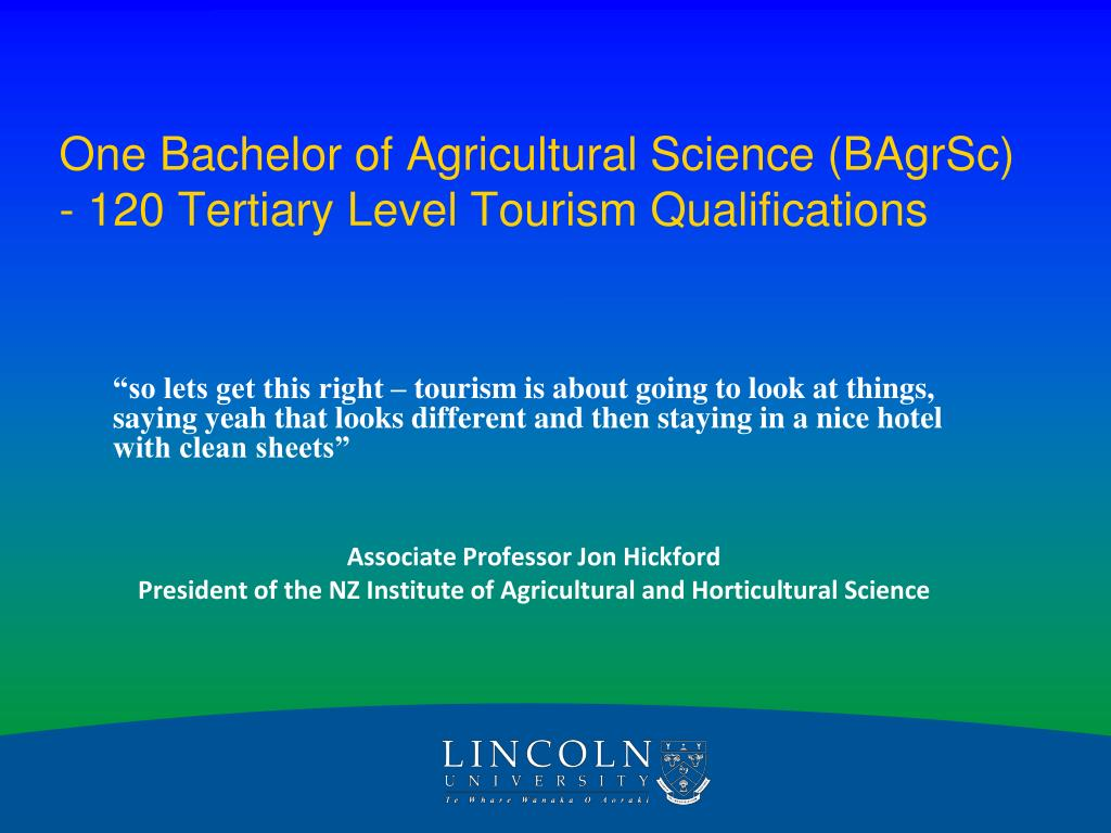 One Bachelor of Agricultural Science (BAgrSc) - 120 Tertiary Level Tourism Qualifications