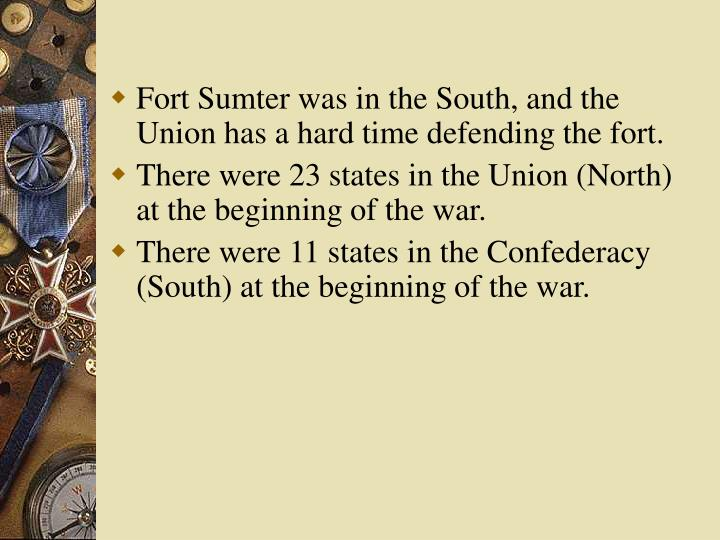 Fort Sumter was in the South, and the Union has a hard time defending the fort.
