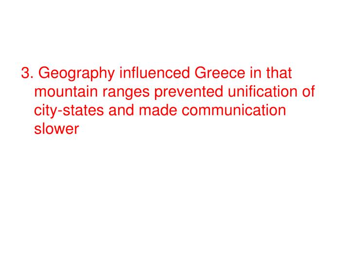 3. Geography influenced Greece in that mountain ranges prevented unification of city-states and made communication slower