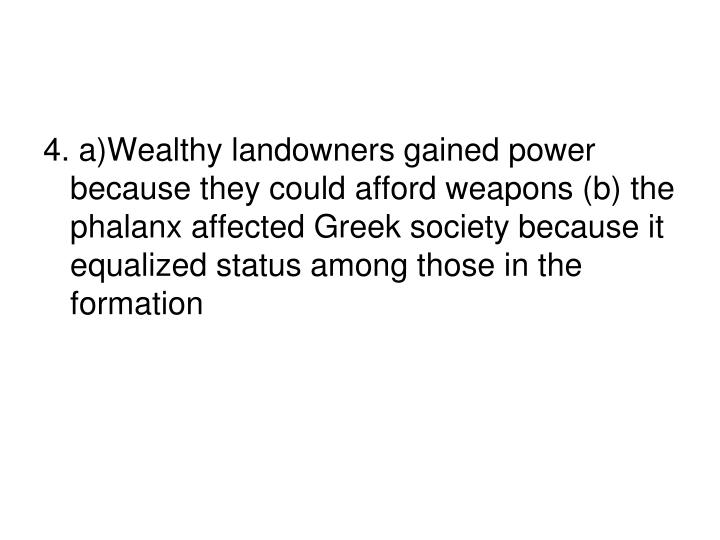 4. a)Wealthy landowners gained power because they could afford weapons (b) the phalanx affected Greek society because it equalized status among those in the formation