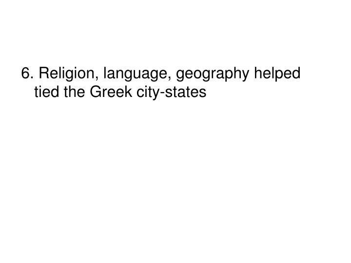 6. Religion, language, geography helped tied the Greek city-states