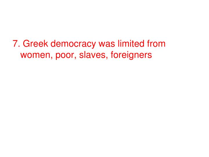 7. Greek democracy was limited from women, poor, slaves, foreigners