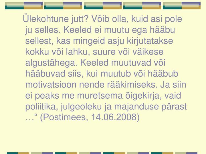 """Ülekohtune jutt? Võib olla, kuid asi pole ju selles. Keeled ei muutu ega hääbu sellest, kas mingeid asju kirjutatakse kokku või lahku, suure või väikese algustähega. Keeled muutuvad või hääbuvad siis, kui muutub või hääbub motivatsioon nende rääkimiseks. Ja siin ei peaks me muretsema õigekirja, vaid poliitika, julgeoleku ja majanduse pärast …"""" (Postimees, 14.06.2008)"""