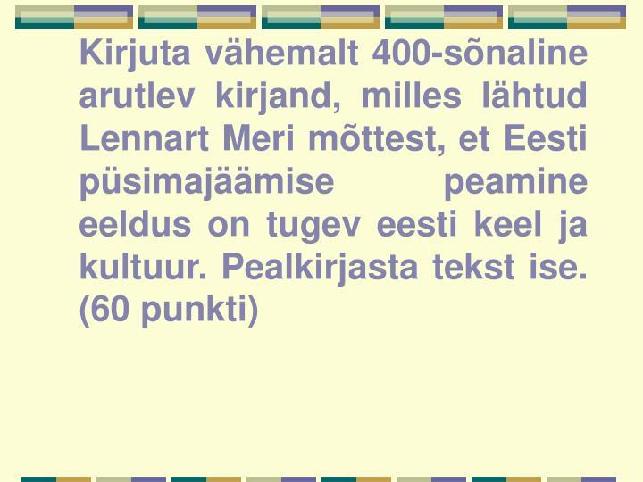 Kirjuta vähemalt 400-sõnaline arutlev kirjand, milles lähtud Lennart Meri mõttest, et Eesti püsimajäämise peamine eeldus on tugev eesti keel ja kultuur. Pealkirjasta tekst ise. (60 punkti)