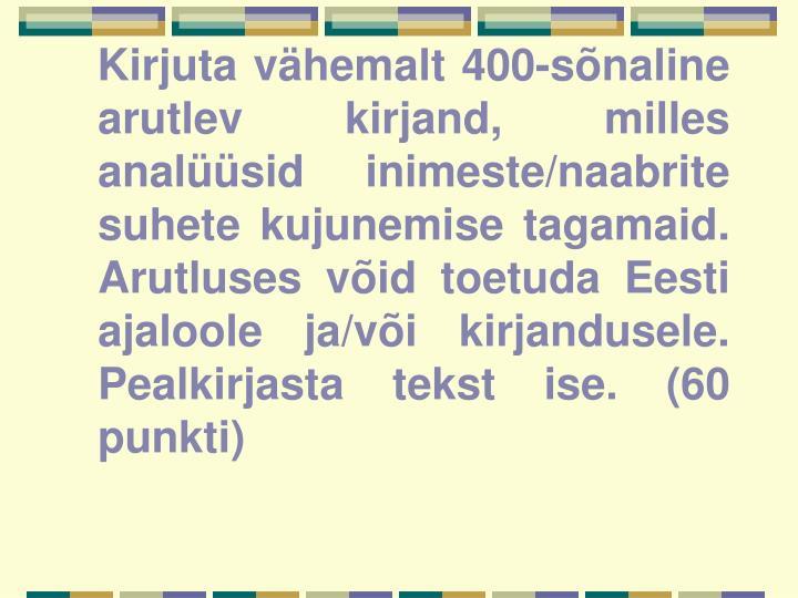 Kirjuta vähemalt 400-sõnaline arutlev kirjand, milles analüüsid inimeste/naabrite suhete kujunemise tagamaid. Arutluses võid toetuda Eesti ajaloole ja/või kirjandusele. Pealkirjasta tekst ise. (60 punkti)