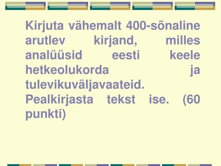 Kirjuta vähemalt 400-sõnaline arutlev kirjand, milles analüüsid eesti keele hetkeolukorda ja tulevikuväljavaateid. Pealkirjasta tekst ise. (60 punkti)